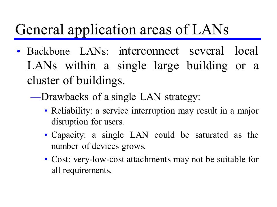General application areas of LANs Backbone LANs: i nterconnect several local LANs within a single large building or a cluster of buildings. —Drawbacks