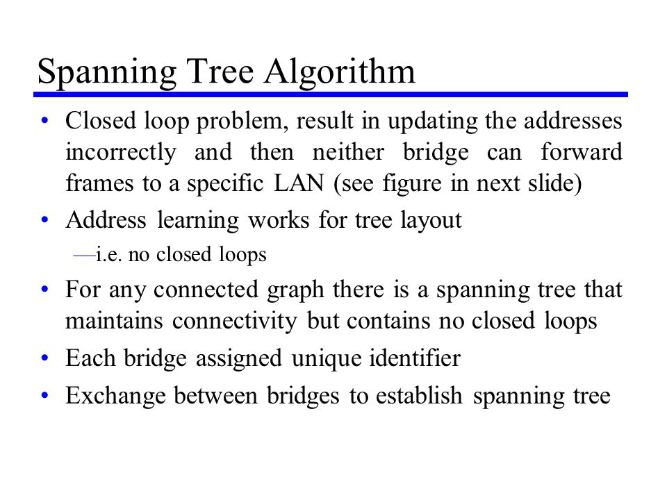 Spanning Tree Algorithm Closed loop problem, result in updating the addresses incorrectly and then neither bridge can forward frames to a specific LAN