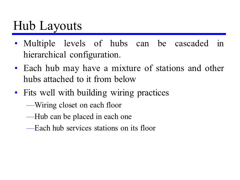 Hub Layouts Multiple levels of hubs can be cascaded in hierarchical configuration. Each hub may have a mixture of stations and other hubs attached to