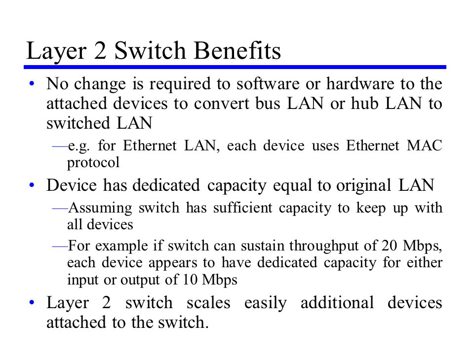 Layer 2 Switch Benefits No change is required to software or hardware to the attached devices to convert bus LAN or hub LAN to switched LAN —e.g. for