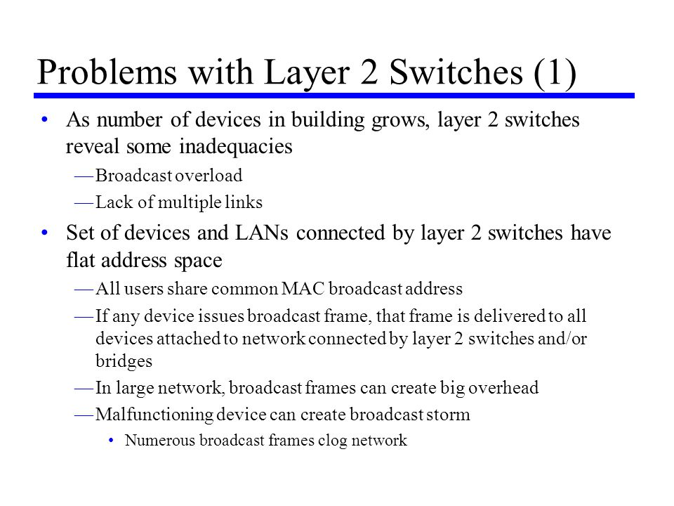 Problems with Layer 2 Switches (1) As number of devices in building grows, layer 2 switches reveal some inadequacies —Broadcast overload —Lack of mult