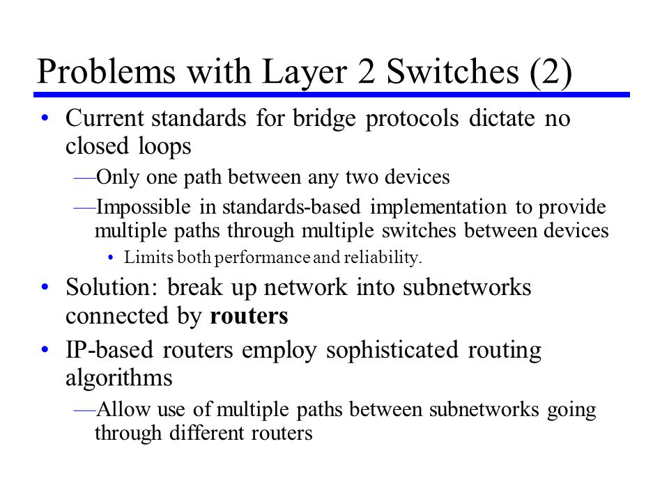 Problems with Layer 2 Switches (2) Current standards for bridge protocols dictate no closed loops —Only one path between any two devices —Impossible i