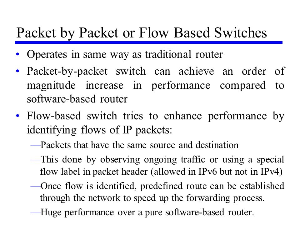 Packet by Packet or Flow Based Switches Operates in same way as traditional router Packet-by-packet switch can achieve an order of magnitude increase