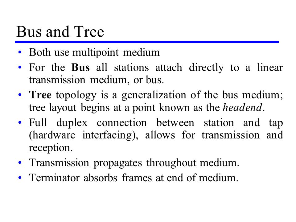 Bus and Tree Both use multipoint medium For the Bus all stations attach directly to a linear transmission medium, or bus. Tree topology is a generaliz