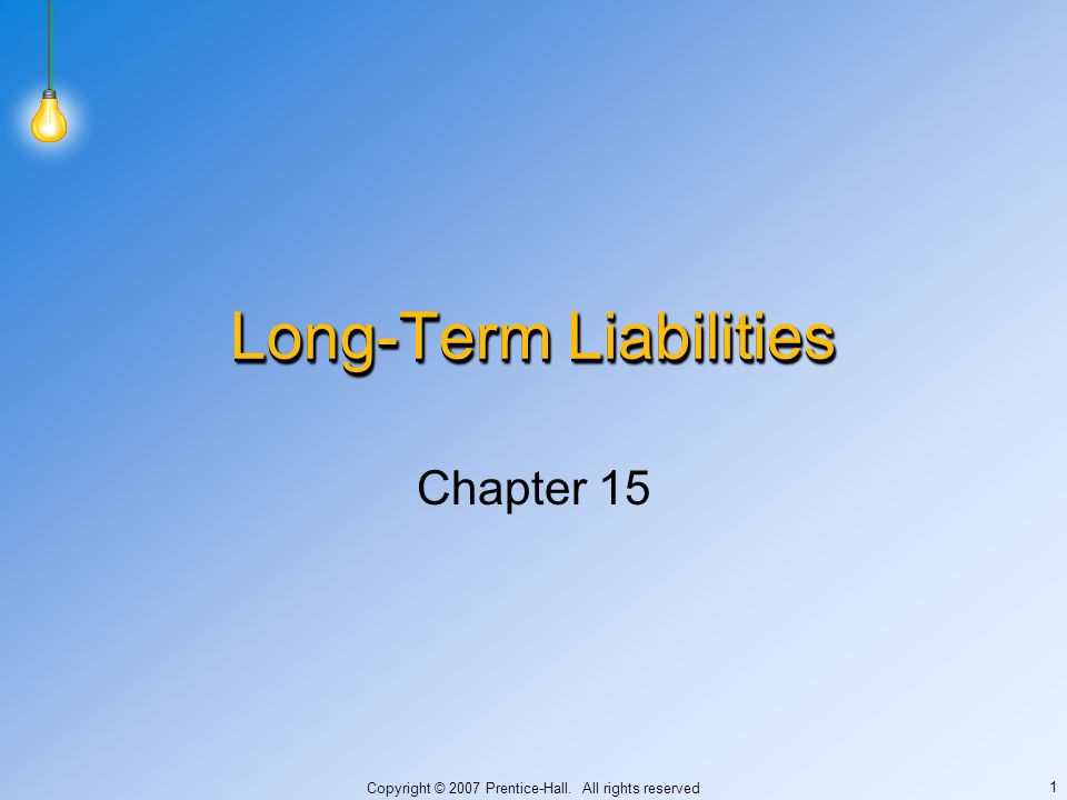 Copyright © 2007 Prentice-Hall. All rights reserved 1 Long-Term Liabilities Chapter 15