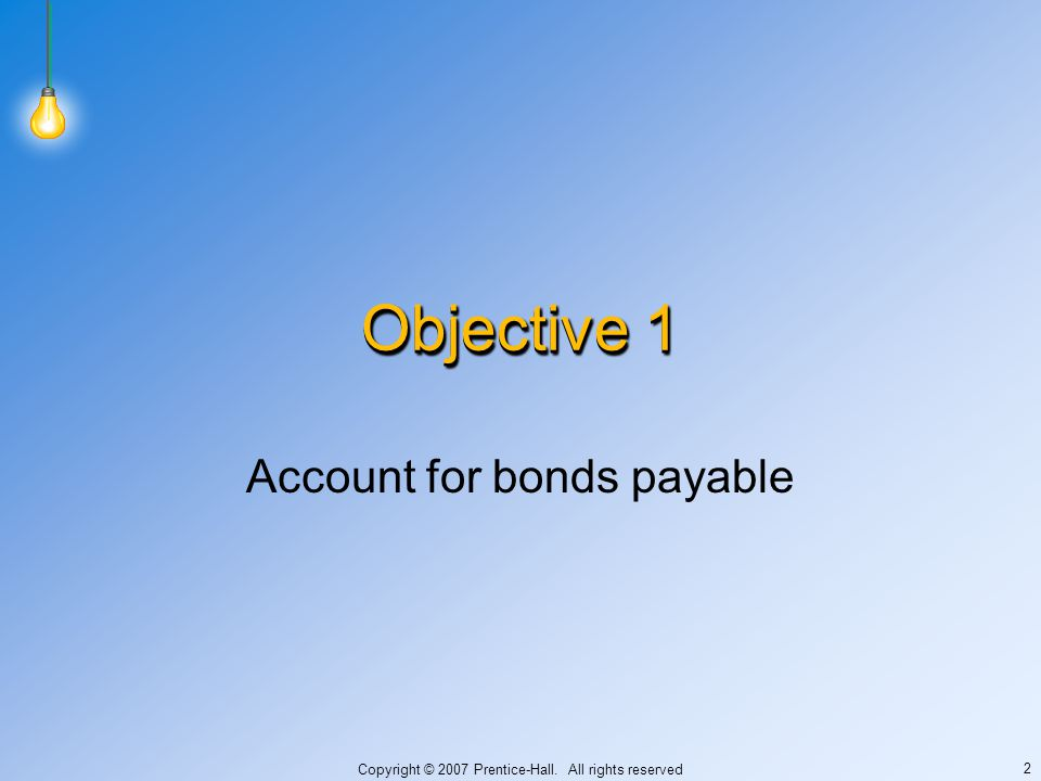 Copyright © 2007 Prentice-Hall. All rights reserved 2 Objective 1 Account for bonds payable