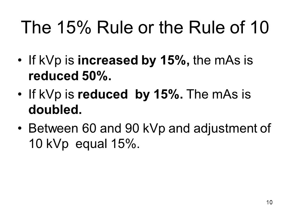 10 The 15% Rule or the Rule of 10 If kVp is increased by 15%, the mAs is reduced 50%. If kVp is reduced by 15%. The mAs is doubled. Between 60 and 90