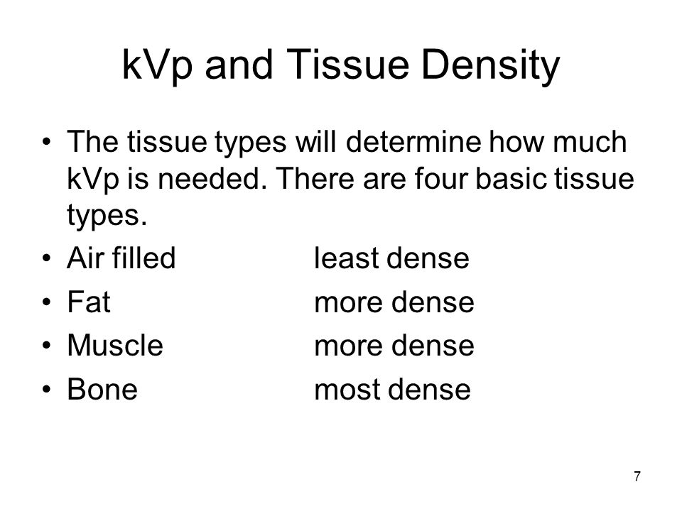 7 kVp and Tissue Density The tissue types will determine how much kVp is needed. There are four basic tissue types. Air filledleast dense Fatmore dens