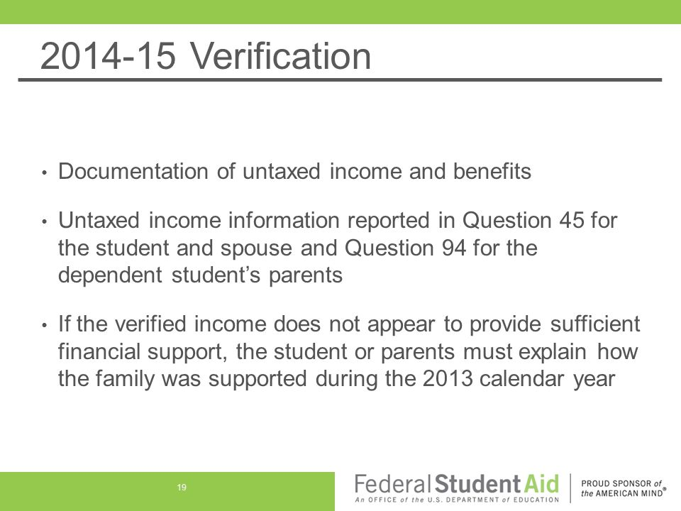 2014-15 Verification Documentation of untaxed income and benefits Untaxed income information reported in Question 45 for the student and spouse and Question 94 for the dependent student's parents If the verified income does not appear to provide sufficient financial support, the student or parents must explain how the family was supported during the 2013 calendar year 19