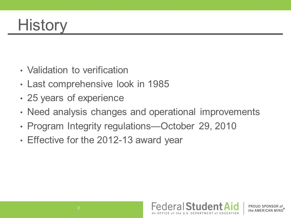 History Validation to verification Last comprehensive look in 1985 25 years of experience Need analysis changes and operational improvements Program Integrity regulations—October 29, 2010 Effective for the 2012-13 award year 2