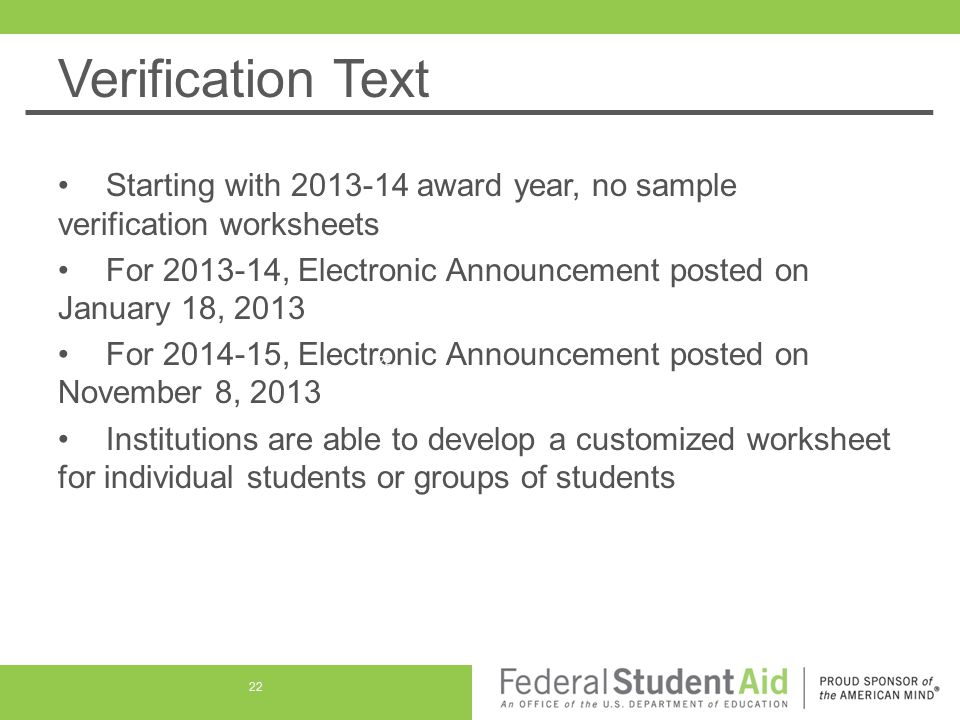 Verification Text Starting with 2013-14 award year, no sample verification worksheets For 2013-14, Electronic Announcement posted on January 18, 2013 For 2014-15, Electronic Announcement posted on November 8, 2013 Institutions are able to develop a customized worksheet for individual students or groups of students 22