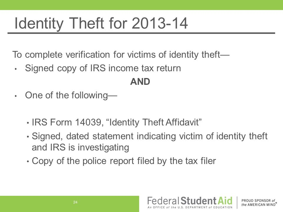 Identity Theft for 2013-14 To complete verification for victims of identity theft— Signed copy of IRS income tax return AND One of the following— IRS Form 14039, Identity Theft Affidavit Signed, dated statement indicating victim of identity theft and IRS is investigating Copy of the police report filed by the tax filer 24