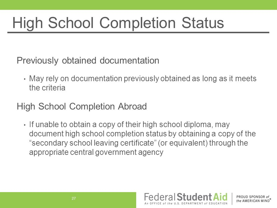 High School Completion Status Previously obtained documentation May rely on documentation previously obtained as long as it meets the criteria High School Completion Abroad If unable to obtain a copy of their high school diploma, may document high school completion status by obtaining a copy of the secondary school leaving certificate (or equivalent) through the appropriate central government agency 27