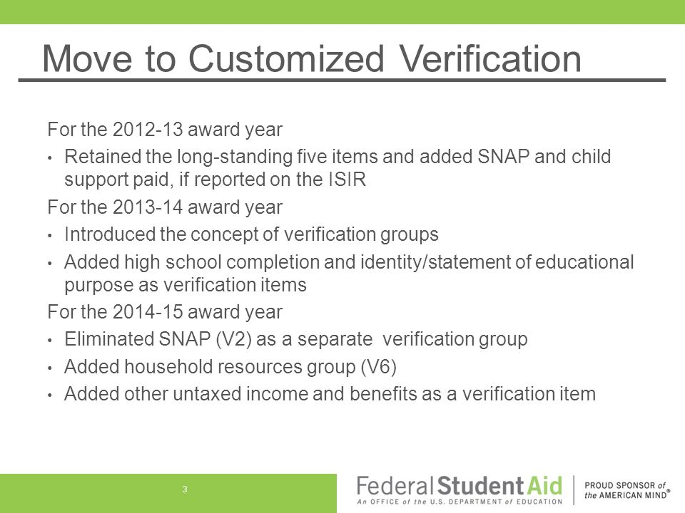 Move to Customized Verification For the 2012-13 award year Retained the long-standing five items and added SNAP and child support paid, if reported on the ISIR For the 2013-14 award year Introduced the concept of verification groups Added high school completion and identity/statement of educational purpose as verification items For the 2014-15 award year Eliminated SNAP (V2) as a separate verification group Added household resources group (V6) Added other untaxed income and benefits as a verification item 3