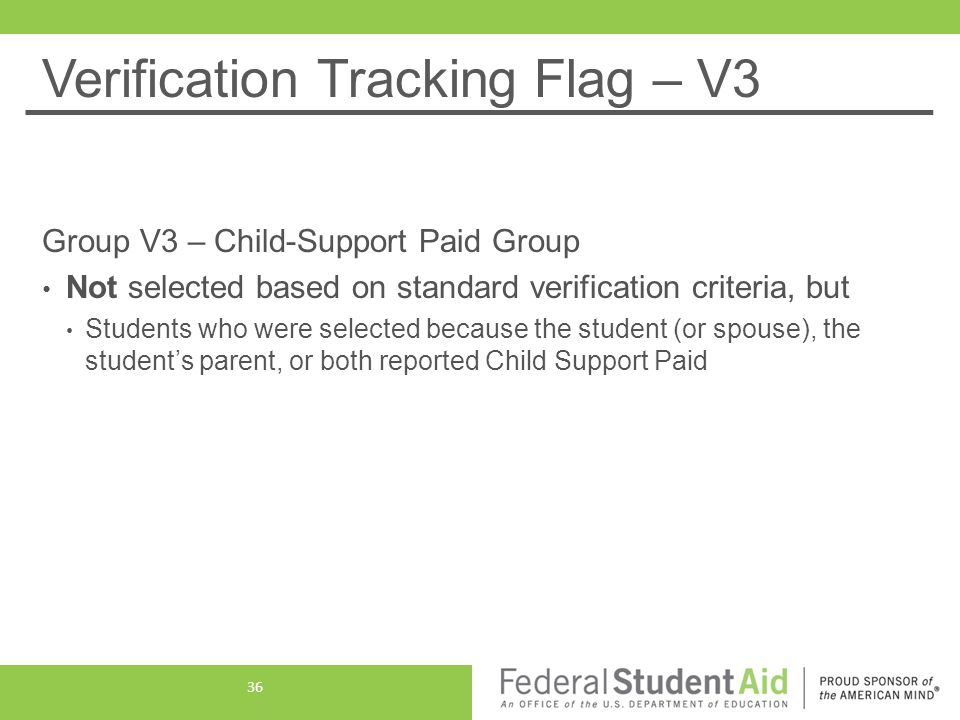Verification Tracking Flag – V3 Group V3 – Child-Support Paid Group Not selected based on standard verification criteria, but Students who were selected because the student (or spouse), the student's parent, or both reported Child Support Paid 36