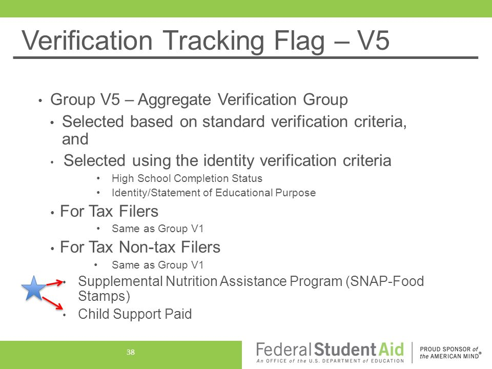 Verification Tracking Flag – V5 Group V5 – Aggregate Verification Group Selected based on standard verification criteria, and Selected using the identity verification criteria High School Completion Status Identity/Statement of Educational Purpose For Tax Filers Same as Group V1 For Tax Non-tax Filers Same as Group V1 Supplemental Nutrition Assistance Program (SNAP-Food Stamps) Child Support Paid 38