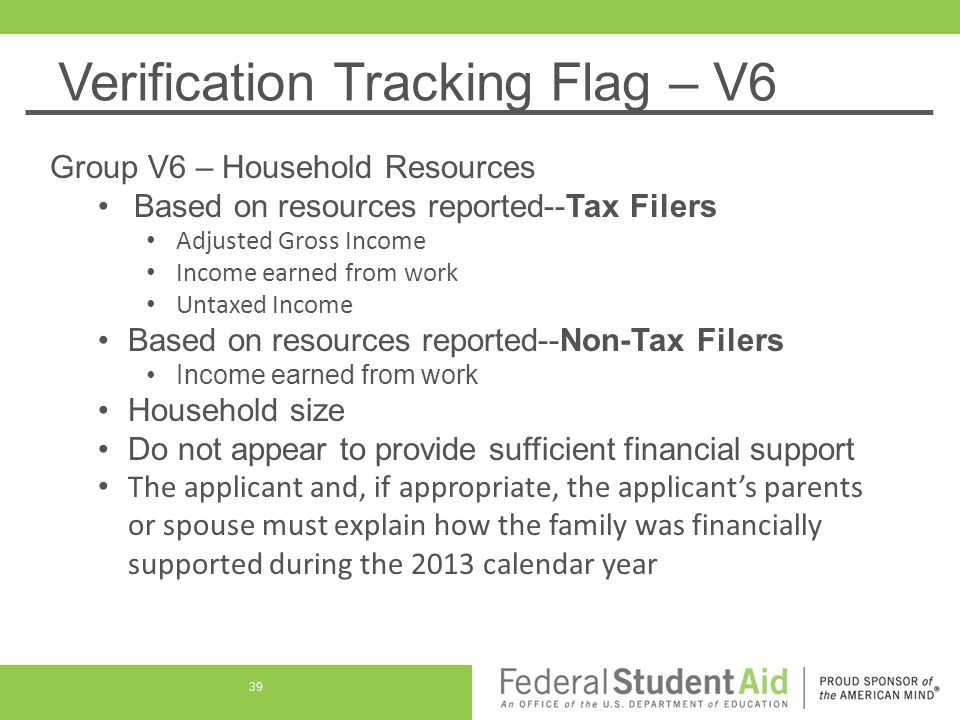 Verification Tracking Flag – V6 Group V6 – Household Resources Based on resources reported--Tax Filers Adjusted Gross Income Income earned from work Untaxed Income Based on resources reported--Non-Tax Filers Income earned from work Household size Do not appear to provide sufficient financial support The applicant and, if appropriate, the applicant's parents or spouse must explain how the family was financially supported during the 2013 calendar year 39