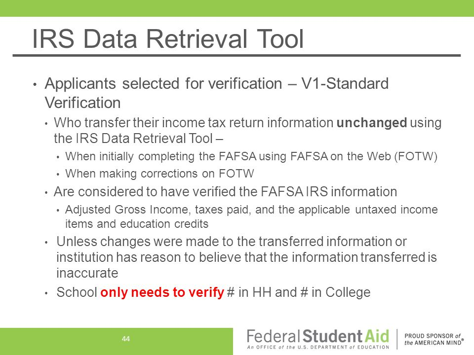 IRS Data Retrieval Tool Applicants selected for verification – V1-Standard Verification Who transfer their income tax return information unchanged using the IRS Data Retrieval Tool – When initially completing the FAFSA using FAFSA on the Web (FOTW) When making corrections on FOTW Are considered to have verified the FAFSA IRS information Adjusted Gross Income, taxes paid, and the applicable untaxed income items and education credits Unless changes were made to the transferred information or institution has reason to believe that the information transferred is inaccurate School only needs to verify # in HH and # in College 44