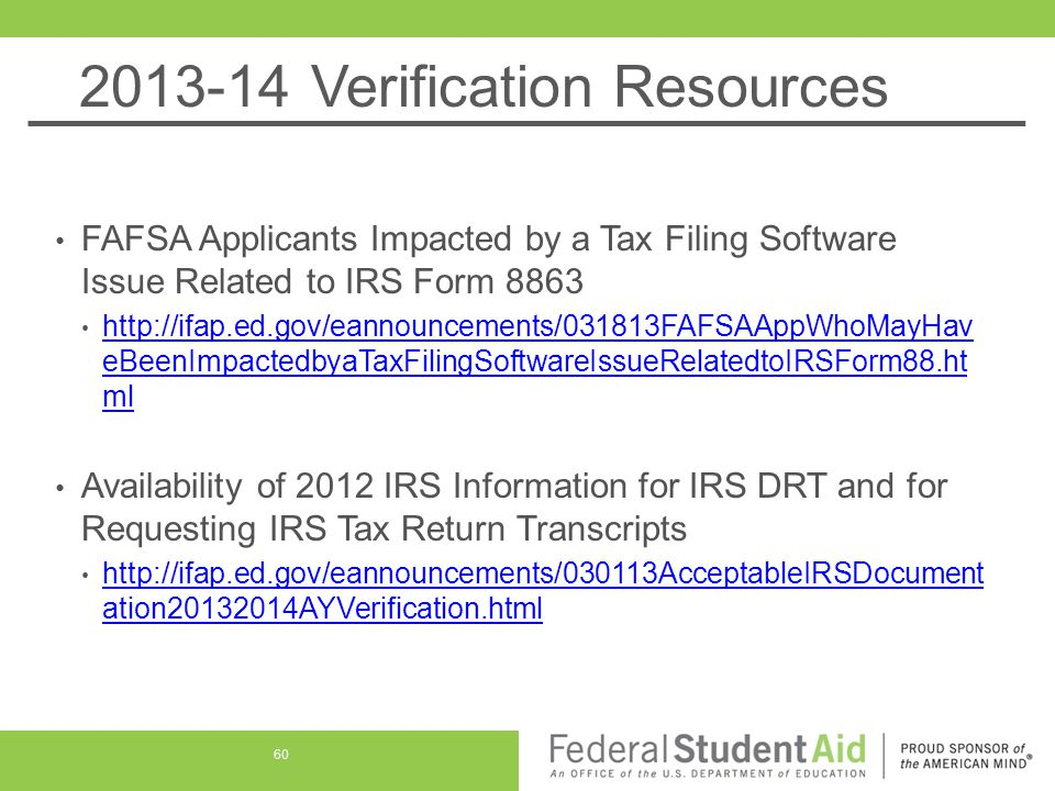 2013-14 Verification Resources FAFSA Applicants Impacted by a Tax Filing Software Issue Related to IRS Form 8863 http://ifap.ed.gov/eannouncements/031813FAFSAAppWhoMayHav eBeenImpactedbyaTaxFilingSoftwareIssueRelatedtoIRSForm88.ht ml http://ifap.ed.gov/eannouncements/031813FAFSAAppWhoMayHav eBeenImpactedbyaTaxFilingSoftwareIssueRelatedtoIRSForm88.ht ml Availability of 2012 IRS Information for IRS DRT and for Requesting IRS Tax Return Transcripts http://ifap.ed.gov/eannouncements/030113AcceptableIRSDocument ation20132014AYVerification.html http://ifap.ed.gov/eannouncements/030113AcceptableIRSDocument ation20132014AYVerification.html 60