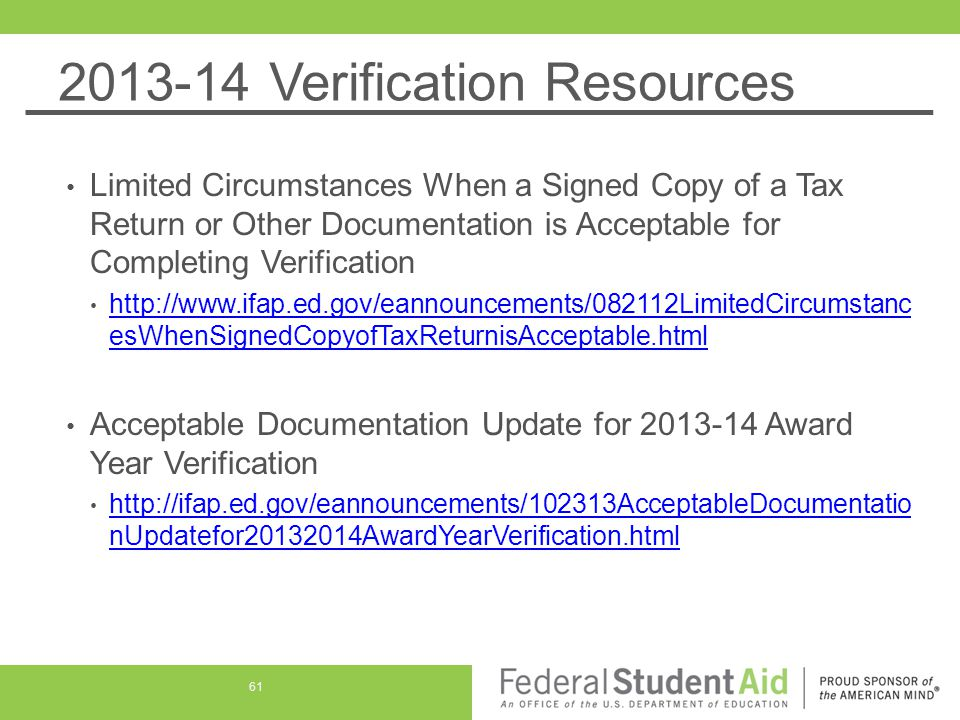 2013-14 Verification Resources Limited Circumstances When a Signed Copy of a Tax Return or Other Documentation is Acceptable for Completing Verification http://www.ifap.ed.gov/eannouncements/082112LimitedCircumstanc esWhenSignedCopyofTaxReturnisAcceptable.html http://www.ifap.ed.gov/eannouncements/082112LimitedCircumstanc esWhenSignedCopyofTaxReturnisAcceptable.html Acceptable Documentation Update for 2013-14 Award Year Verification http://ifap.ed.gov/eannouncements/102313AcceptableDocumentatio nUpdatefor20132014AwardYearVerification.html http://ifap.ed.gov/eannouncements/102313AcceptableDocumentatio nUpdatefor20132014AwardYearVerification.html 61