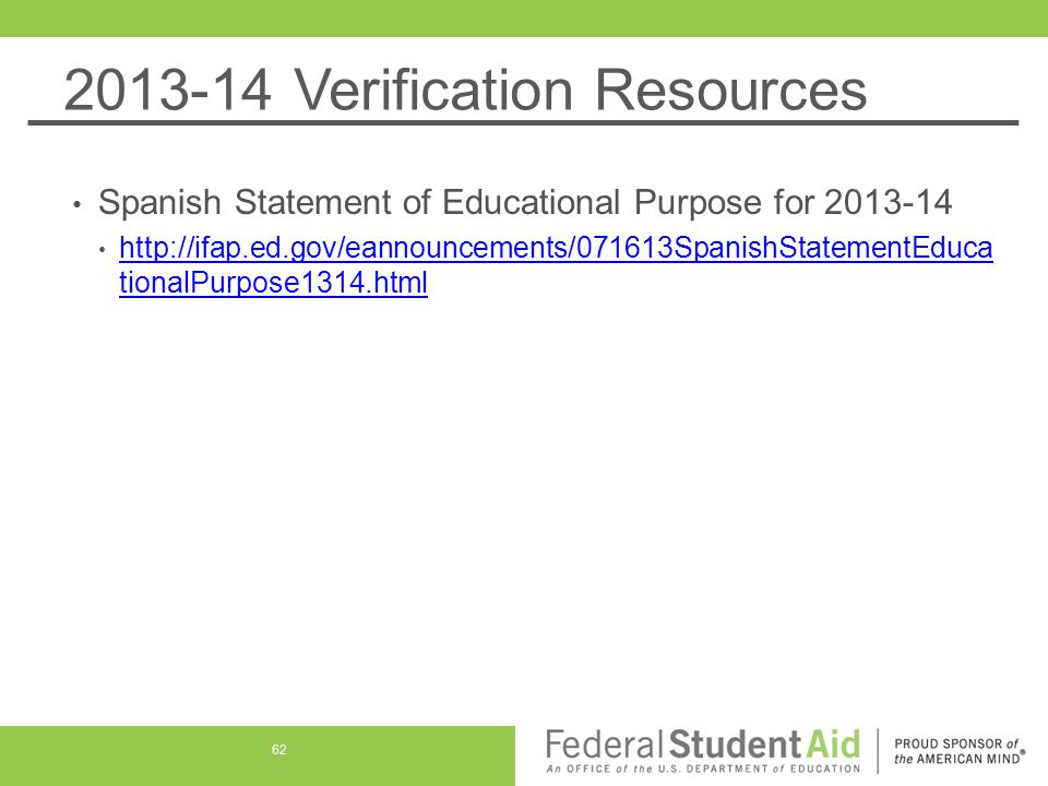 2013-14 Verification Resources Spanish Statement of Educational Purpose for 2013-14 http://ifap.ed.gov/eannouncements/071613SpanishStatementEduca tionalPurpose1314.html http://ifap.ed.gov/eannouncements/071613SpanishStatementEduca tionalPurpose1314.html 62