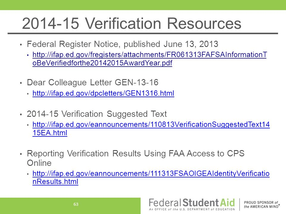 2014-15 Verification Resources Federal Register Notice, published June 13, 2013 http://ifap.ed.gov/fregisters/attachments/FR061313FAFSAInformationT oBeVerifiedforthe20142015AwardYear.pdf Dear Colleague Letter GEN-13-16 http://ifap.ed.gov/dpcletters/GEN1316.html 2014-15 Verification Suggested Text http://ifap.ed.gov/eannouncements/110813VerificationSuggestedText14 15EA.html http://ifap.ed.gov/eannouncements/110813VerificationSuggestedText14 15EA.html Reporting Verification Results Using FAA Access to CPS Online http://ifap.ed.gov/eannouncements/111313FSAOIGEAIdentityVerificatio nResults.html http://ifap.ed.gov/eannouncements/111313FSAOIGEAIdentityVerificatio nResults.html 63