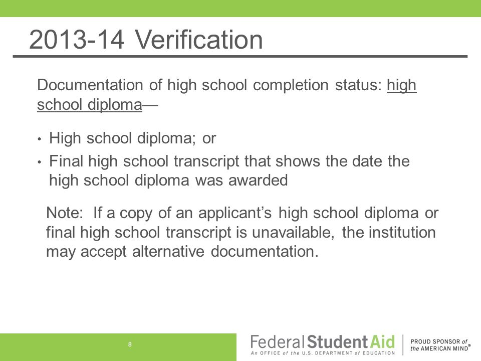 2013-14 Verification Documentation of high school completion status: high school diploma— High school diploma; or Final high school transcript that shows the date the high school diploma was awarded Note: If a copy of an applicant's high school diploma or final high school transcript is unavailable, the institution may accept alternative documentation.