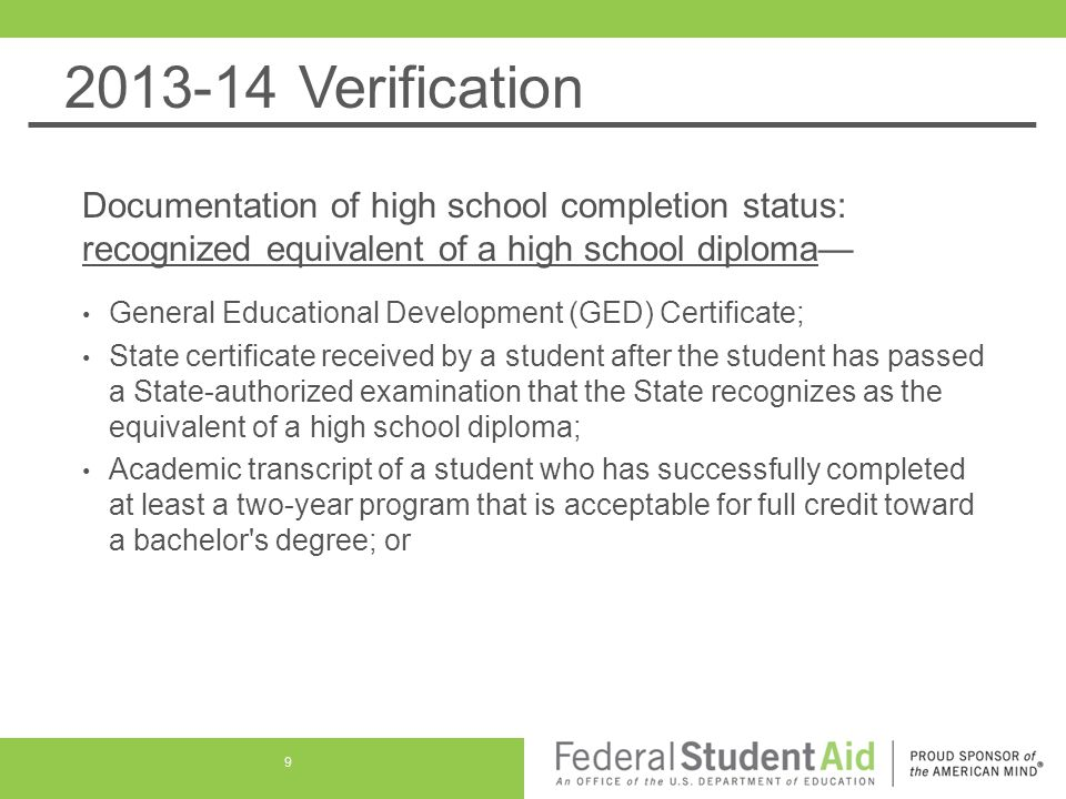 2013-14 Verification Documentation of high school completion status: recognized equivalent of a high school diploma— For a person who is seeking enrollment in an educational program that leads to at least an associate degree or its equivalent and has not completed high school but has excelled academically in high school, documentation from the high school that the student excelled academically in high school and documentation from the postsecondary institution that the student has met the formalized, written policies of the postsecondary institution for admitting such students 10