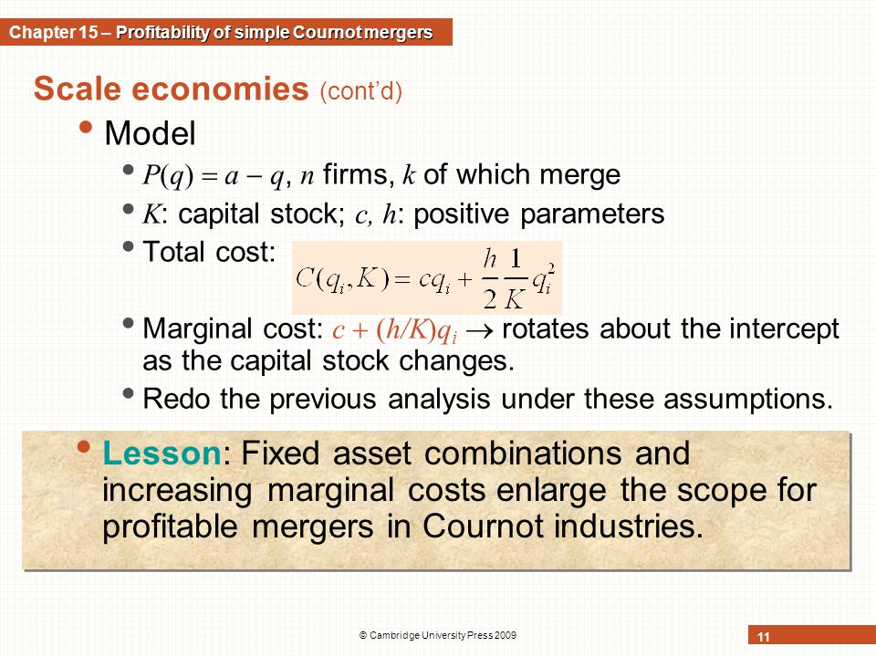 © Cambridge University Press 2009 11 Scale economies (cont'd) Model P(q)  a  q, n firms, k of which merge K : capital stock; c, h : positive parameters Total cost: Marginal cost: c  (h/K)q i  rotates about the intercept as the capital stock changes.