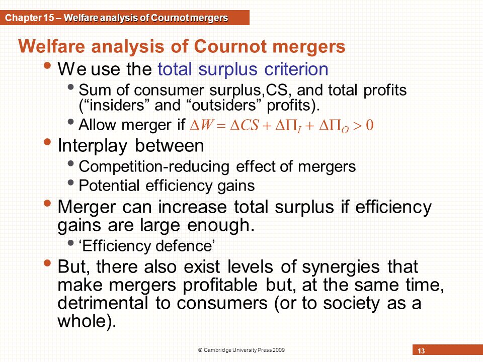 © Cambridge University Press 2009 13 Welfare analysis of Cournot mergers We use the total surplus criterion Sum of consumer surplus,CS, and total prof