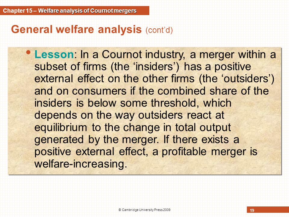 © Cambridge University Press 2009 19 General welfare analysis (cont'd) Lesson: In a Cournot industry, a merger within a subset of firms (the 'insiders