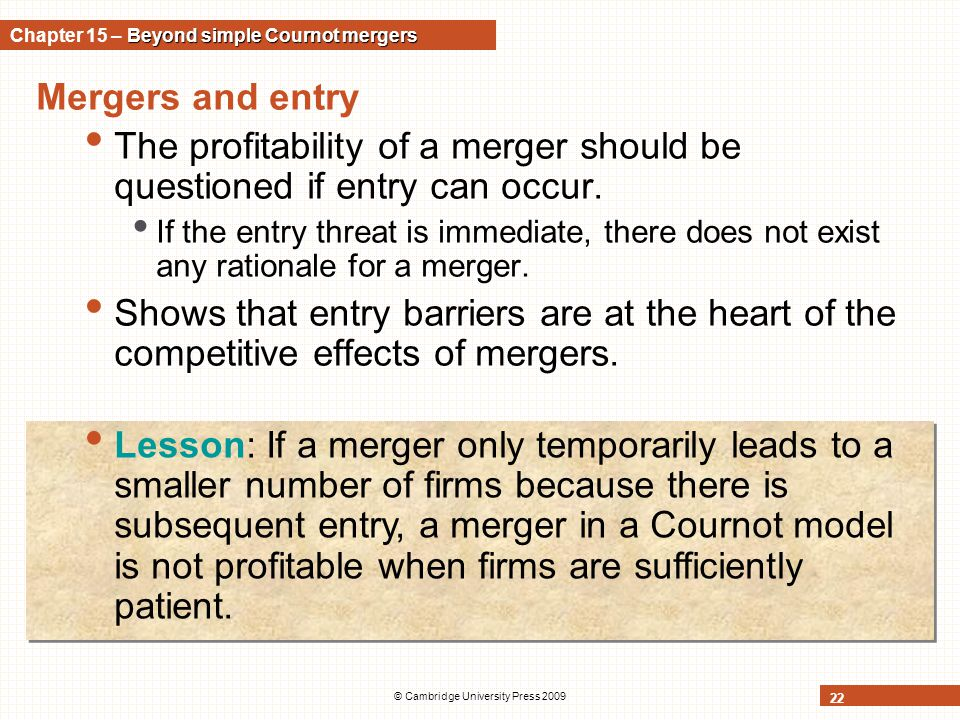 © Cambridge University Press 2009 22 Mergers and entry The profitability of a merger should be questioned if entry can occur. If the entry threat is i