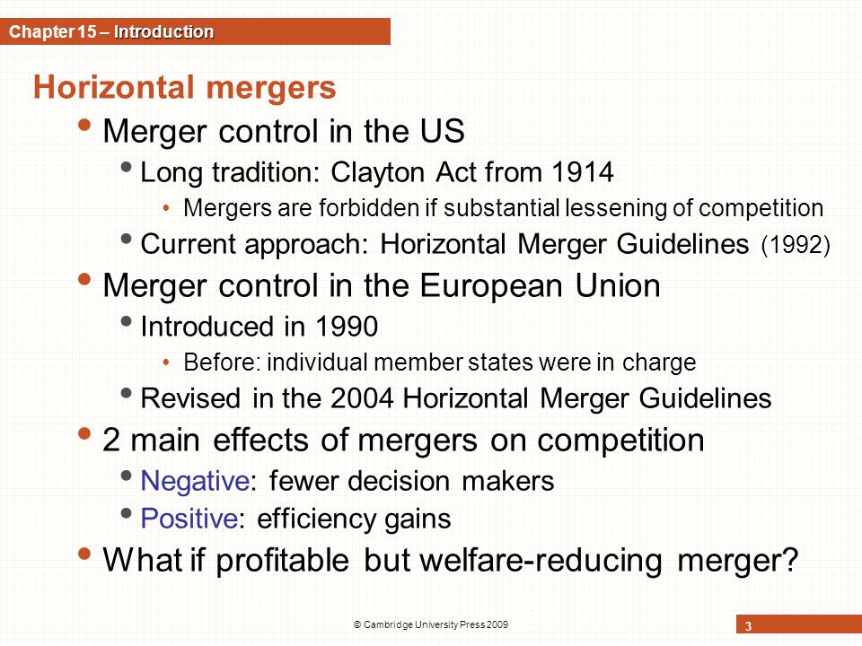 © Cambridge University Press 2009 3 Horizontal mergers Merger control in the US Long tradition: Clayton Act from 1914 Mergers are forbidden if substan