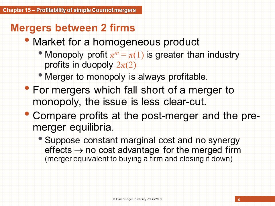 © Cambridge University Press 2009 4 Mergers between 2 firms Market for a homogeneous product Monopoly profit π m = π(1) is greater than industry profi