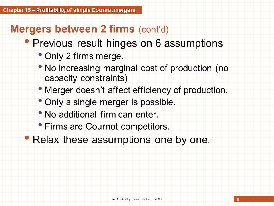 © Cambridge University Press 2009 6 Mergers between 2 firms (cont'd) Previous result hinges on 6 assumptions Only 2 firms merge. No increasing margina