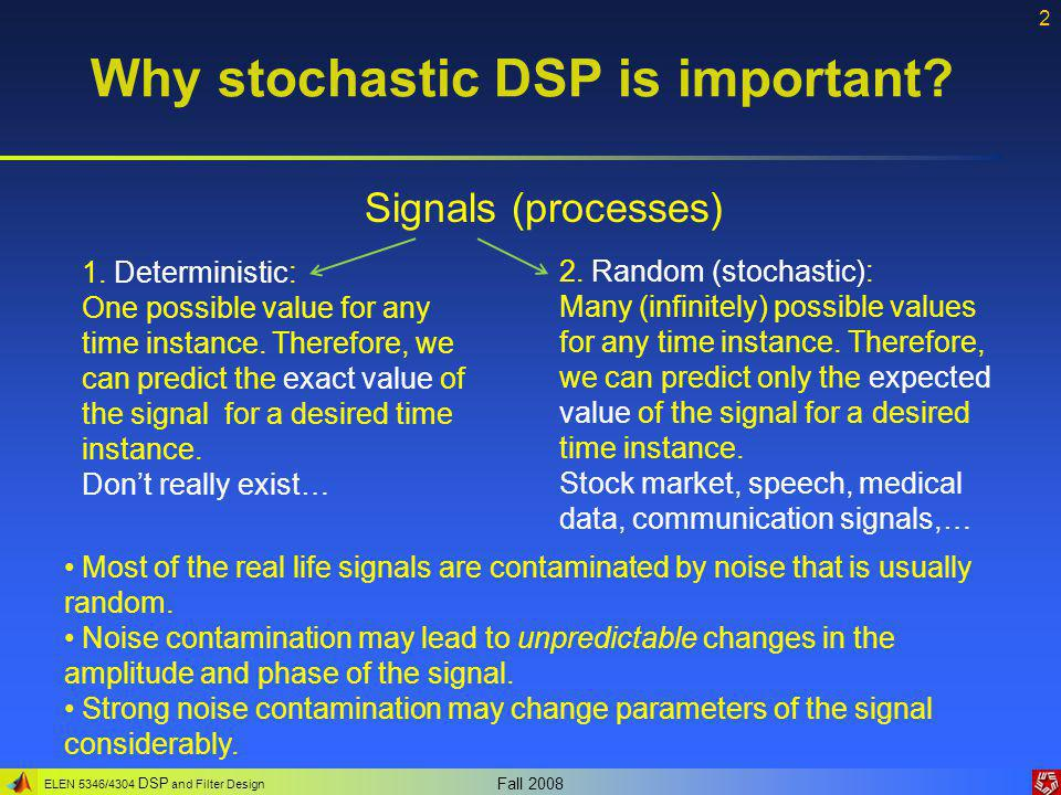 ELEN 5346/4304 DSP and Filter Design Fall 2008 2 Why stochastic DSP is important.