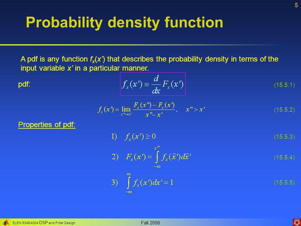 ELEN 5346/4304 DSP and Filter Design Fall 2008 5 Probability density function A pdf is any function f x (x') that describes the probability density in terms of the input variable x' in a particular manner.
