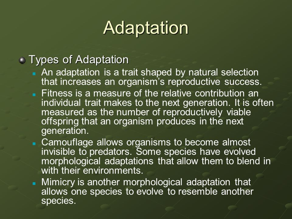 Adaptation Types of Adaptation An adaptation is a trait shaped by natural selection that increases an organism's reproductive success. Fitness is a me