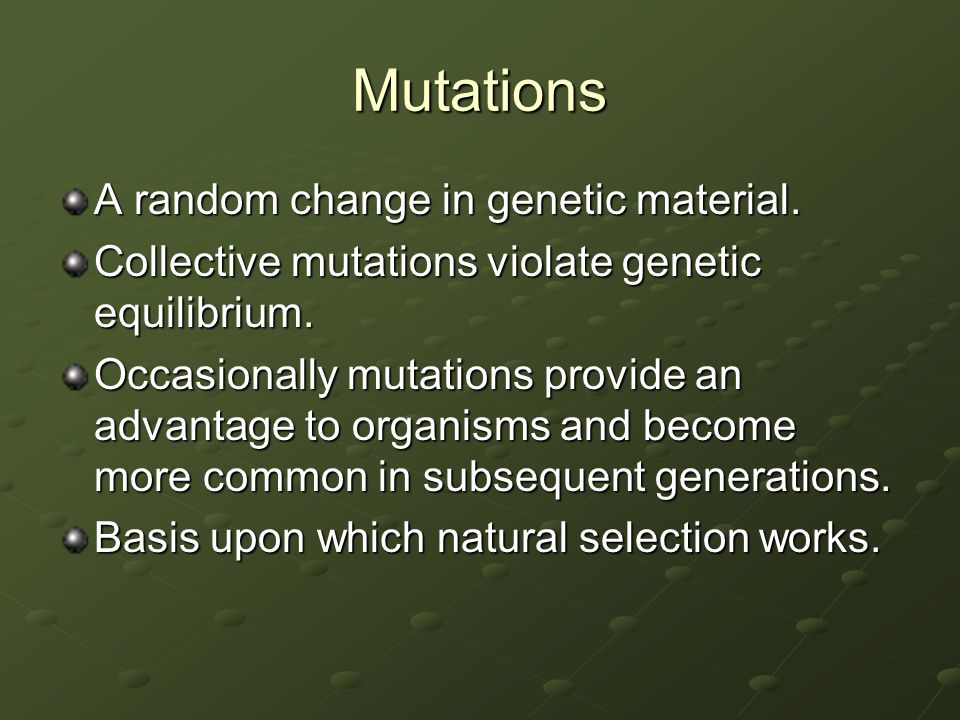 Mutations A random change in genetic material. Collective mutations violate genetic equilibrium. Occasionally mutations provide an advantage to organi