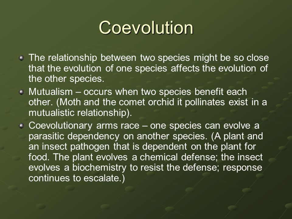 Coevolution The relationship between two species might be so close that the evolution of one species affects the evolution of the other species. Mutua