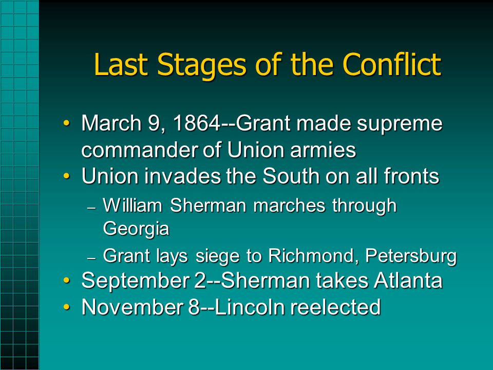 Last Stages of the Conflict March 9, 1864--Grant made supreme commander of Union armiesMarch 9, 1864--Grant made supreme commander of Union armies Union invades the South on all frontsUnion invades the South on all fronts – William Sherman marches through Georgia – Grant lays siege to Richmond, Petersburg September 2--Sherman takes AtlantaSeptember 2--Sherman takes Atlanta November 8--Lincoln reelectedNovember 8--Lincoln reelected