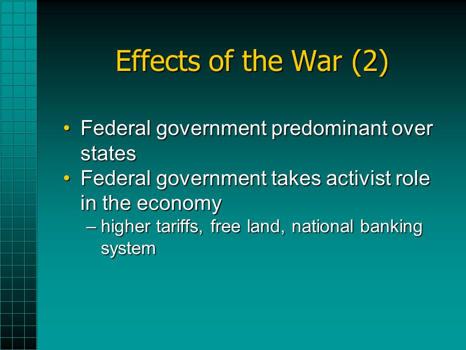 Effects of the War (2) Federal government predominant over statesFederal government predominant over states Federal government takes activist role in the economyFederal government takes activist role in the economy –higher tariffs, free land, national banking system