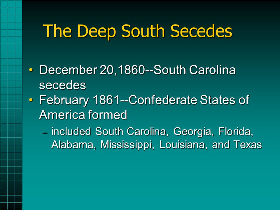 The Deep South Secedes December 20,1860--South Carolina secedesDecember 20,1860--South Carolina secedes February 1861--Confederate States of America f