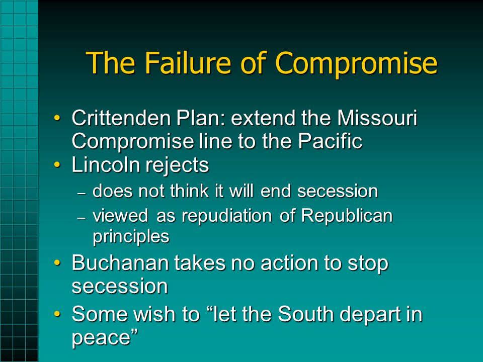 The Failure of Compromise Crittenden Plan: extend the Missouri Compromise line to the PacificCrittenden Plan: extend the Missouri Compromise line to t