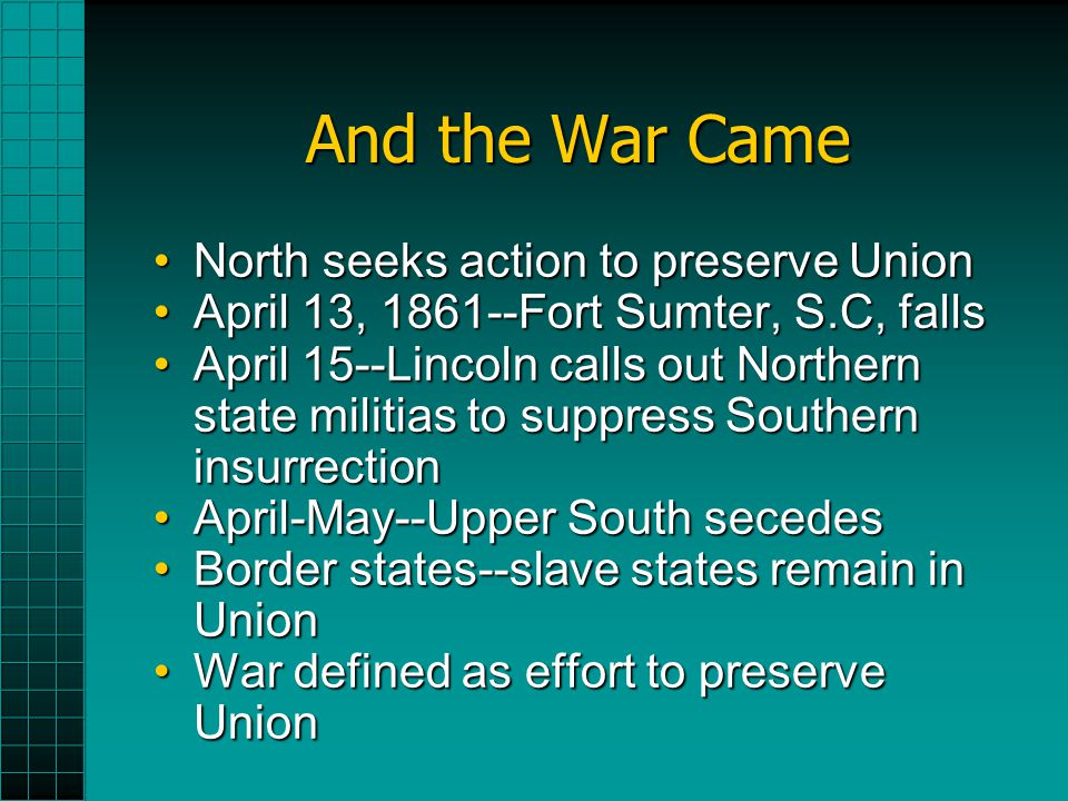 And the War Came North seeks action to preserve UnionNorth seeks action to preserve Union April 13, 1861--Fort Sumter, S.C, fallsApril 13, 1861--Fort Sumter, S.C, falls April 15--Lincoln calls out Northern state militias to suppress Southern insurrectionApril 15--Lincoln calls out Northern state militias to suppress Southern insurrection April-May--Upper South secedesApril-May--Upper South secedes Border states--slave states remain in UnionBorder states--slave states remain in Union War defined as effort to preserve UnionWar defined as effort to preserve Union