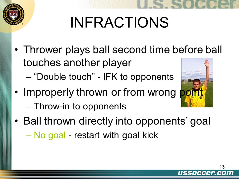 13 INFRACTIONS Thrower plays ball second time before ball touches another player – Double touch - IFK to opponents Improperly thrown or from wrong point –Throw-in to opponents Ball thrown directly into opponents' goal –No goal - restart with goal kick