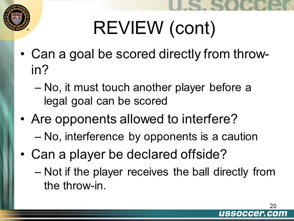 20 REVIEW (cont) Can a goal be scored directly from throw- in.