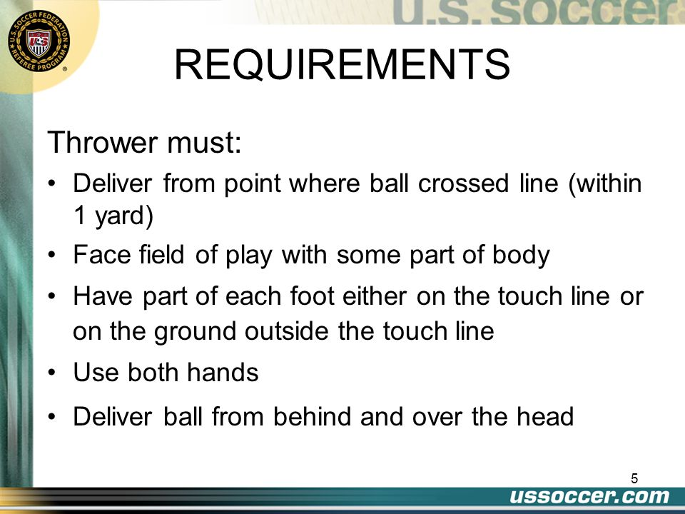 5 REQUIREMENTS Thrower must: Deliver from point where ball crossed line (within 1 yard) Face field of play with some part of body Have part of each foot either on the touch line or on the ground outside the touch line Use both hands Deliver ball from behind and over the head