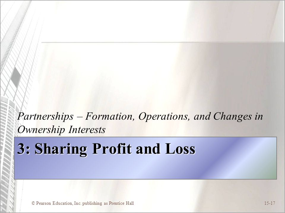 © Pearson Education, Inc. publishing as Prentice Hall15-17 3: Sharing Profit and Loss Partnerships – Formation, Operations, and Changes in Ownership I