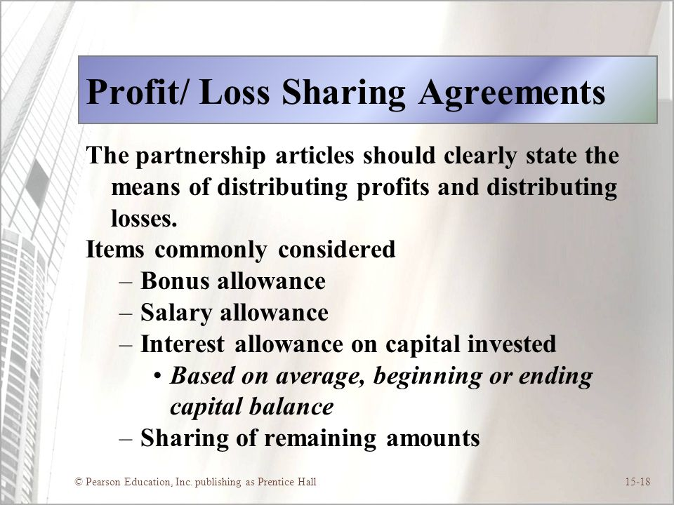 © Pearson Education, Inc. publishing as Prentice Hall15-18 Profit/ Loss Sharing Agreements The partnership articles should clearly state the means of